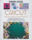 Cricut Accessories and Materials: A Complete and Illustrated Manual on Cricut Accessories and Materials. Improve your Ability and Knowledge and Make t Cover Image