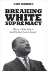 Breaking White Supremacy: Martin Luther King Jr. and the Black Social Gospel Cover Image