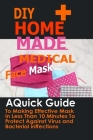DIY Home Made Medical Face Mask: A Quick Guide To Making Effective Mask In Less Than 10 Minute To Protect Against Virus And Bacterial Infections Cover Image