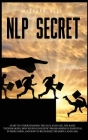 Nlp Secret: Start to understand nlp language and how neuro linguistic programming is essential in persuasion. Learn how to recogni Cover Image