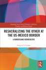 Resacralizing the Other at the US-Mexico Border: A Borderland Hermeneutic (Routledge New Critical Thinking in Religion) Cover Image