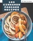 185 Cinnamon Pancake Recipes: A Cinnamon Pancake Cookbook Everyone Loves! Cover Image