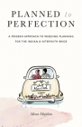 Planned to Perfection: A Modern Approach to Wedding Planning for the Indian & Interfaith Bride Cover Image