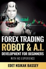 Forex Trading Robot and A.I. Development: For Beginners With No Experience Cover Image