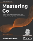 Mastering Go - Second Edition: Create Golang production applications using network libraries, concurrency, machine learning, and advanced data struct Cover Image