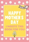 Happy Mother's Day - I Wrote This Book For You: The Mother's Day Gift Book Created For Kids Cover Image