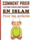 Comment prier les cinq prières quotidiennes en Islam pour les enfants.: Guide bien détaillé de 286 pages pour les enfants musulmans, garçon ou filles Cover Image
