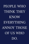 People Who Think They Know Everything Annoy Those Of Us Who Do.: A Funny Office Humor Notebook - Colleague Gifts - Cool Gag Gifts For Men Cover Image