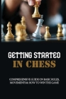 Getting Started In Chess: Comprehensive Guide On Basic Rules, Movements & How To Win The Game: Chess Tips And Tricks Cover Image