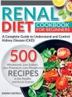 Renal Diet: A Complete Guide to Understand and Control Kidney Disease (CKD). 500 Wholesome, Low-Sodium, Low-Potassium, Low-Phospho Cover Image