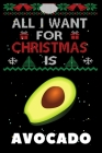 All I Want For Christmas Is Avocado: Avocado lovers Appreciation gifts for Xmas, Funny Avocado Christmas Notebook / Thanksgiving & Christmas Gift Cover Image