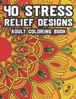 40 Stress Relief Designs Adult Coloring Book: Coloring Activity Book For Relaxation, Calming And Relaxing Coloring Pages To Unwind And Decompress Cover Image