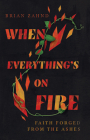 When Everything's on Fire: Faith Forged from the Ashes Cover Image