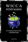 Wicca Potion Making: How to Make Magic Potions in Real Life Cover Image
