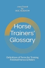 Horse Trainers' Glossary: : Definitions of Terms for Training Finished Horses & Riders Cover Image