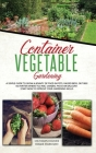 Container Vegetable Gardening: The Ultimate Guide to Grow a Bounty of Food in Pots, Raised Beds, or Tubs. No Matter Where You are, Garden, Patio or B Cover Image