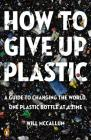 How to Give Up Plastic: A Guide to Changing the World, One Plastic Bottle at a Time Cover Image