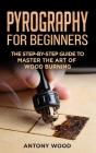 Pyrography for Beginners: The step-by-step guide to Master the art of Wood burning Cover Image