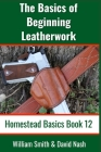 The Basics of Beginning Leatherwork: Beginner's Guide to Tools, Tips, and Techniques to Basic Leatherwork Cover Image