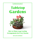 Tabletop Gardens: How to Make Long-Lasting Arrangements for Every Season (Living with Plants) Cover Image