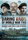 Daring Raids of World War Two: Heroic Land, Sea and Air Attacks Cover Image
