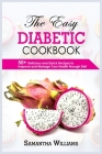 The Easy Diabetic Cookbook: 50+ Delicious And Quick Recipes To Improve And Manage Your Health Through Diet Cover Image