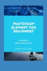 Photoshop Element for Beginners: A Guide to Mastering the Art Cover Image