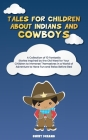 Tales for Children about Indians and Cowboys: A Collection of 10 Fantastic Stories Inspired by the Old West for Your Children to Immerse Themselves in Cover Image
