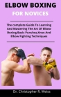 Elbow Boxing For Novices: The Complete Guide To Learning And Mastering The Art Of Elbow Boxing, Basic Punches, Knee And Elbow Fighting Technique Cover Image