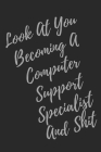 Look At You Becoming A Computer Support Specialist And Shit: Blank Lined Journal Computer & IT Notebook & Journal (Gag Gift For Your Not So Bright Fri Cover Image