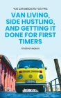 You Can Absolutely Do This: Van Living, Side Hustling, and Getting It Done for First Timers Cover Image