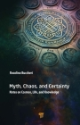 Myth, Chaos, and Certainty: Notes on Cosmos, Life, and Knowledge Cover Image