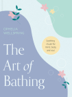 The Art of Bathing: Soothing Rituals for Mind, Body, and Soul Cover Image