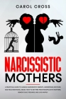 Narcissistic Mothers: A practical guide to handle narcissistic parents, understand, recover, and heal emotional abuse. How to get free from Cover Image