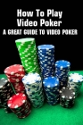 How To Play Video Poker: A Great Guide To Video Poker: Poker Game Cover Image