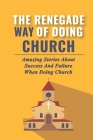 The Renegade Way Of Doing Church: Amazing Stories About Success And Failure When Doing Church: The Stories Of The Renegades Of New Story Cover Image
