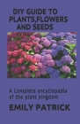 Plants, Flowers and Seeds: A Complete encyclopedia of the plant kingdom Cover Image