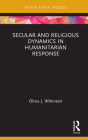 Secular and Religious Dynamics in Humanitarian Response (Routledge Research in Religion and Development) Cover Image