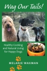 Wag Our Tails!: Healthy Cooking and Natural Living for Happy Dogs Cover Image