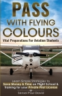 Pass with Flying Colours - Vital Preparations for Aviation Students: Learn Simple Strategies To Save Money & Time On Flight School & Training For Your Cover Image