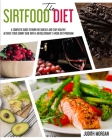 The Sirtfood Diet: A Complete Guide to Burn Fat Quickly and Stay Healthy. Activate Your Skinny Gene with A Revolutionary 3-Week Diet Prog Cover Image