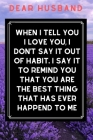 Dear Husband When I Tell You I Love You, I don't Say It Out Of Habit I Say It To Remind You That You Are The Best Thing That Has Ever Happend To Me: C Cover Image
