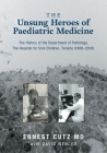 The Unsung Heroes of Paediatric Medicine: The History of the Department of Pathology, The Hospital for Sick Children, Toronto (1888-2018) Cover Image