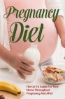 Pregnancy Diet: The Go-To Guide For New Moms Throughout Pregnancy And After: Healthy Pregnancy Diet Cover Image