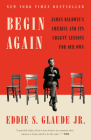 Begin Again: James Baldwin's America and Its Urgent Lessons for Our Own Cover Image