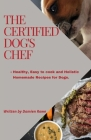 The Certified Dogs Chef: Healthy, Easy to Cook, and Holistic Homemade Recipes for Dogs Cover Image
