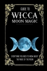 Guide To Wicca Moon Magic: Everything You Need To Know About The Magic Of The Moon: Wicca Spellbook Starter Cover Image