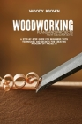 Woodworking Plans and Projects for Beginners: A Step-By-Step Guide for Beginners with Techniques and Secrets for Creating Amazing DIY Projects Cover Image