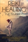 Reiki Healing for Beginners: Unlock your Self-Healing and Aura Cleansing Psychic Powers. Control, Reduce and Overcome Your Stress and Anxiety Throu Cover Image