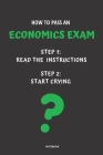 Notebook How to Pass an Economics Exam: Read the Instructions Start Crying Cover Image